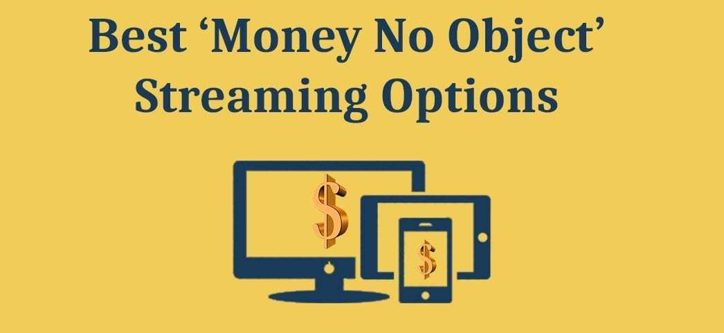Best 'Money No Object' Streaming Options